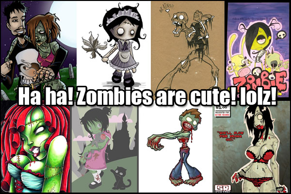 Ha ha! Zombies are cute! Lolz!!